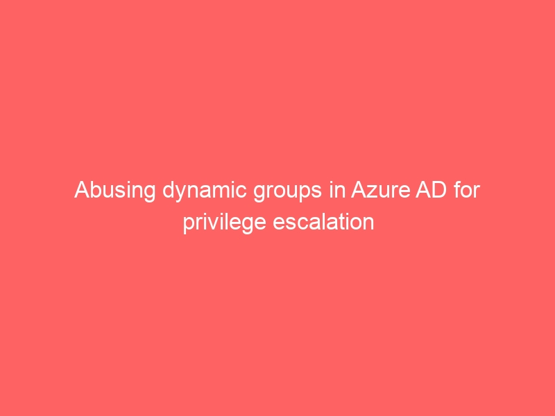 Abusing dynamic groups in Azure AD for privilege escalation