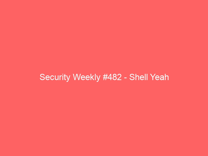 Security Weekly #482 – Shell Yeah