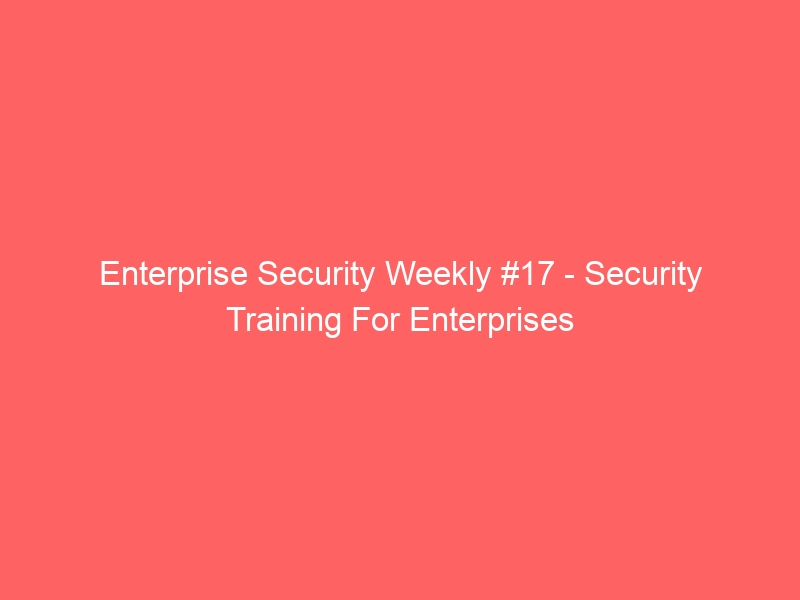 Enterprise Security Weekly #17 – Security Training For Enterprises
