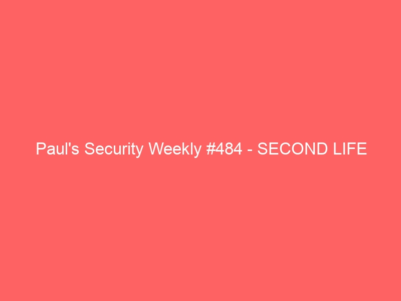 Paul's Security Weekly #484 – SECOND LIFE